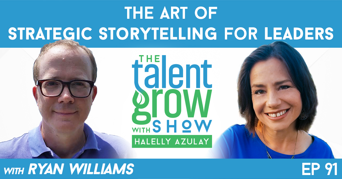 ep91 The Art of Strategic Storytelling for Leaders with Ryan Williams on TalentGrow Show with Halelly Azulay