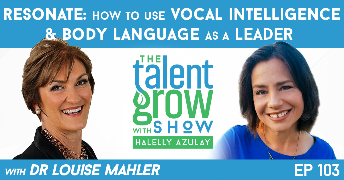 Ep103 Resonate how to use vocal intelligence and body language as a leader Dr Louise Mahler TalentGrow Show with Halelly Azulay