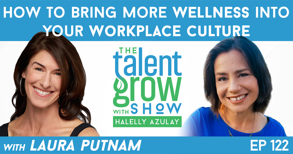 Ep122 Laura Putnam Wellness in Workplace Culture TalentGrow Show with Halelly Azulay