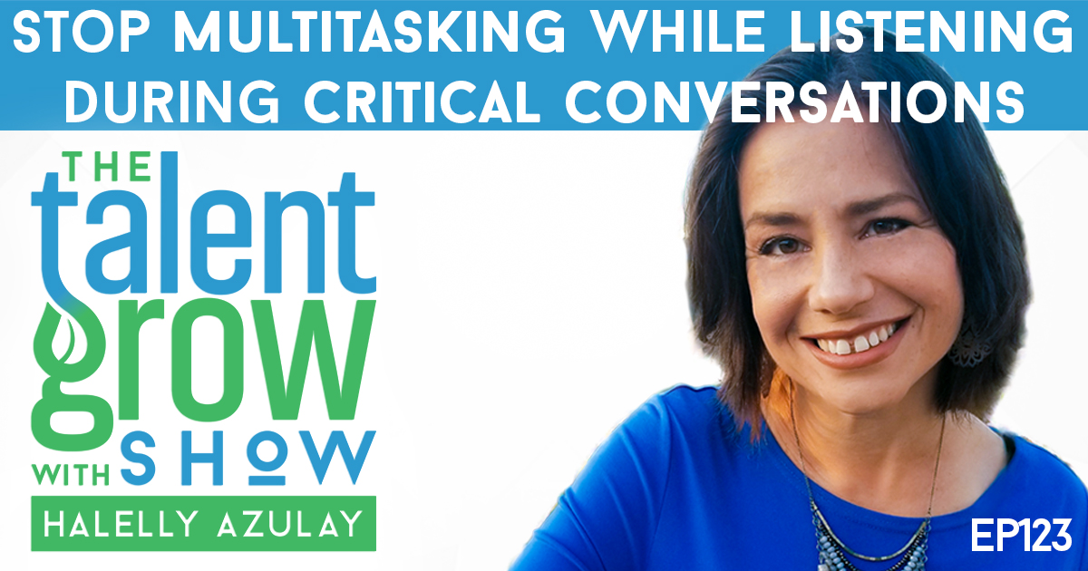 ep123 solo stop multitasking while listening during critical conversations TalentGrow Show with Halelly Azulay