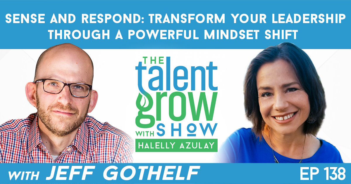 Ep138 Sense and Respond Transform Your Leadership Mindset Jeff Gothelf TalentGrow Show with Halelly Azulay