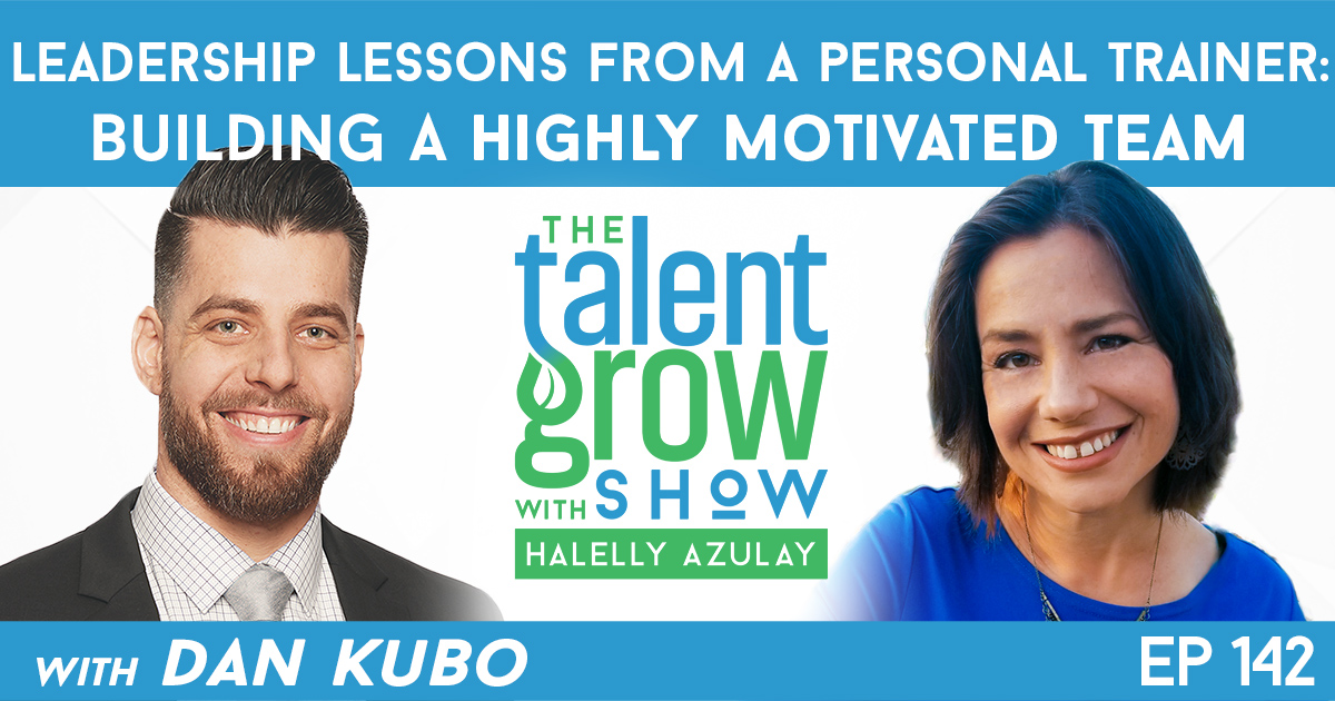 Ep142 Dan Kubo Leadership Lessons from a Personal Trainer Build Highly Motivated Team TalentGrow Show with Halelly Azulay