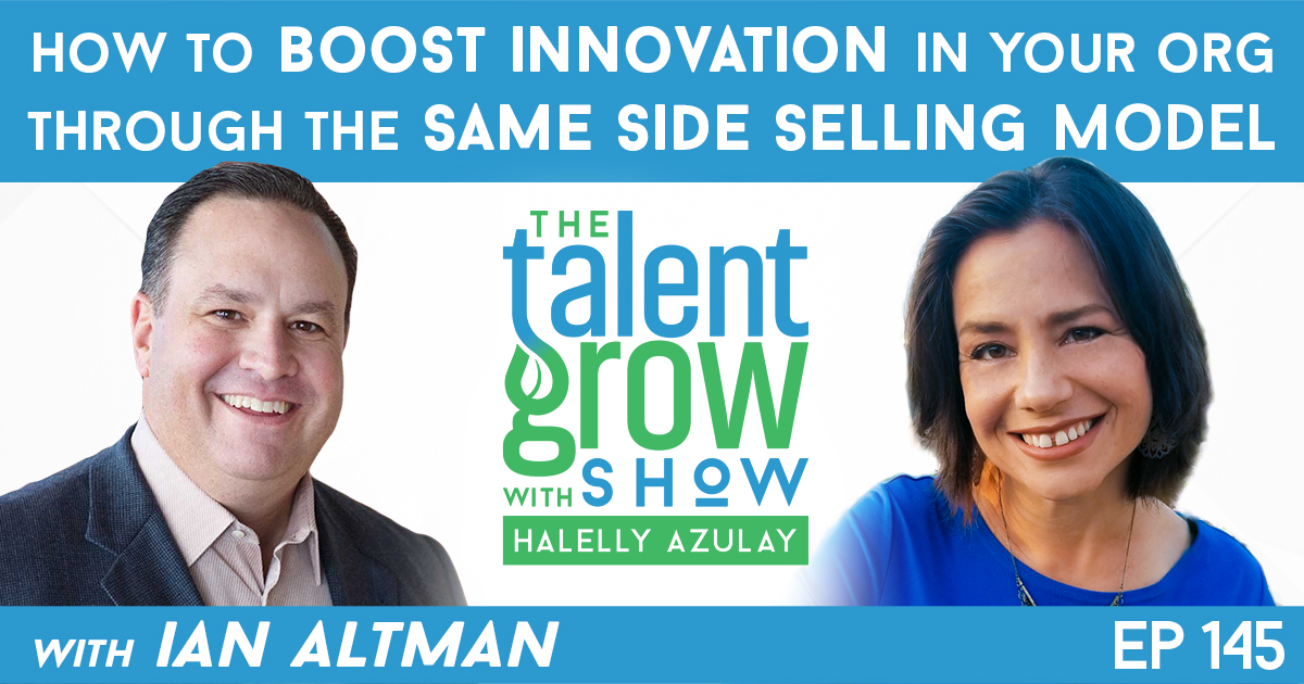 Ep145 how to boost innovation in your organization through same side selling Ian Altman TalentGrow Show with Halelly Azulay