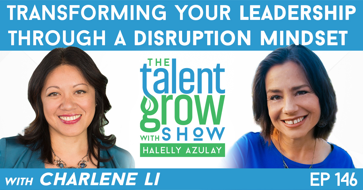 Ep146 Transforming Your Leadership through a Disruption Mindset Charlene Li TalentGrow Show with Halelly Azulay