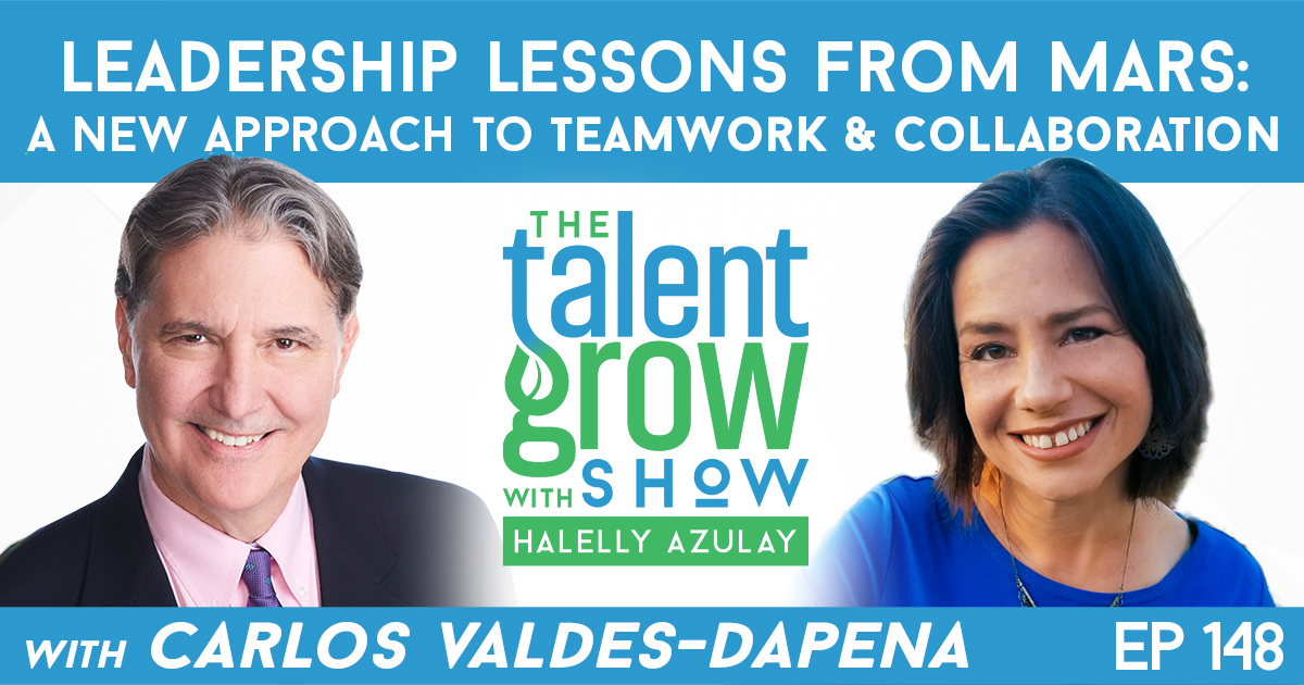 Ep148 Leadership Lessons from Mars New Approach Teamwork Collaboration carlos valdes-dapena TalentGrow Show with Halelly Azulay