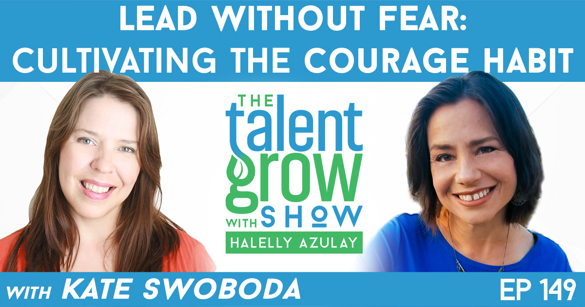 Ep149 lead without fear cultivating the courage habit Kate Swoboda TalentGrow Show with Halelly Azulay