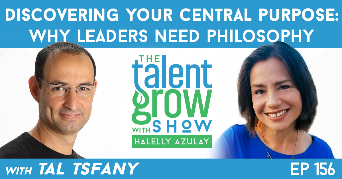 Ep156 discovering your central purpose why leaders need philosophy Tal Tsfany TalentGrow Show with Halelly Azulay