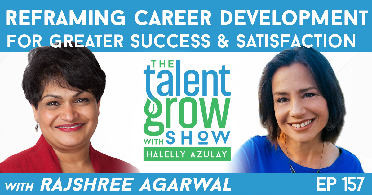 Ep157 Reframing Career Development for greater success and satisfaction Rajshree Agarwal TalentGrow Show with Halelly Azulay