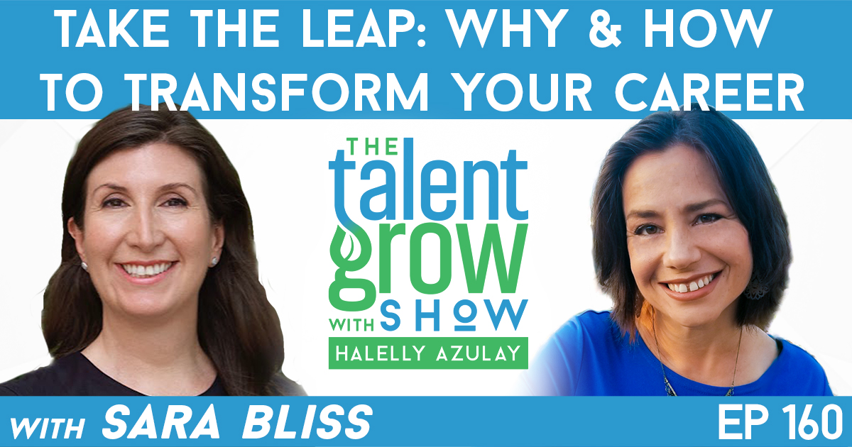 Ep160 take the leap why and how to transform your career Sara Bliss TalentGrow Show with Halelly Azulay