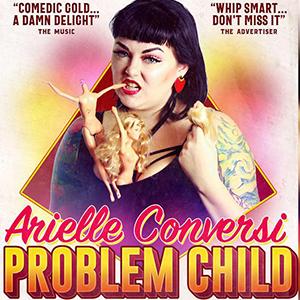 Arielle Conversi -  Problem Child  A show about how sometimes the worst kids grow up to be the okay-est people.