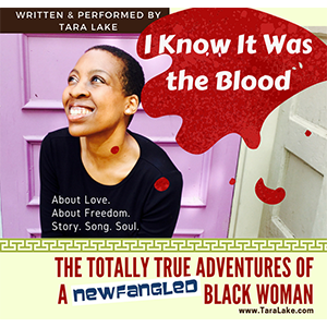 Tara Lake Presents  I Know It Was the Blood: The Totally True Adventures of a Newfangled Black Woman