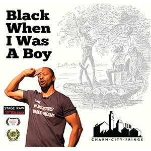 BWIWAB Prod. -  Black When I Was A Boy   I never saw myself as black until...   When?    Wednesday, 10/16 - 8:00 PM  Thursday, 10/17 - 9:45 PM  Friday, 10/18 - 8:00 PM  Saturday, 10/19 - 6:15 PM  Sunday, 10/20 - 2:45 PM    Where?   Downtown Cultural Arts Center Lounge 401 N Howard St