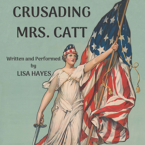 Lisa Hayes -  Crusading Mrs. Catt     Once famous, now forgotten. Do we rescue this suffrage leader from obscurity?   When?    Wednesday, 10/16 - 7:00 PM  Thursday, 10/17 - 8:45 PM  Friday, 10/18 - 7:00 PM  Saturday, 10/19 - 5:00 PM     Where?    MAP Underground  218 W Saratoga St,