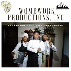 WombWork Productions, Inc. -  The Channeling of Ms. Sybby Grant   Immersive production of the life of enslaved Baltimore cook, Ms. Sybby Grant.   When?    Thursday, 10/17 - 7:00 PM  Friday, 10/18 - 8:45 PM  Saturday, 10/19 - 3:15 PM  Sunday, 10/20 - 3:15 PM    Where?  MAP Underground  218 W Saratoga St,