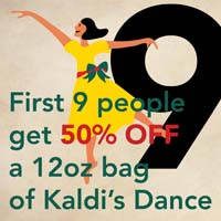 DEC. 16  - 9 LADIES DANCING  Be the first 9 people to buy a 12oz bag of  Kaldi's Dance Blend  and get it for 50% off. Use coupon code:  9LADIES50 .