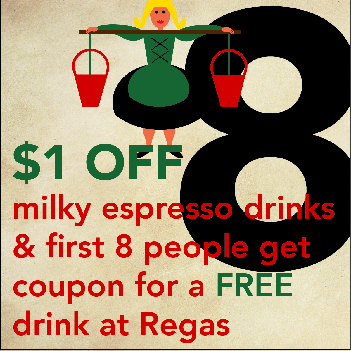DEC. 17  - 8 MAIDS A MILKING  Get $1 OFF milky espresso drinks at  Vienna Coffee House  and the first 8 people also get a coupon for a FREE drink at  Vienna Coffee at Regas .