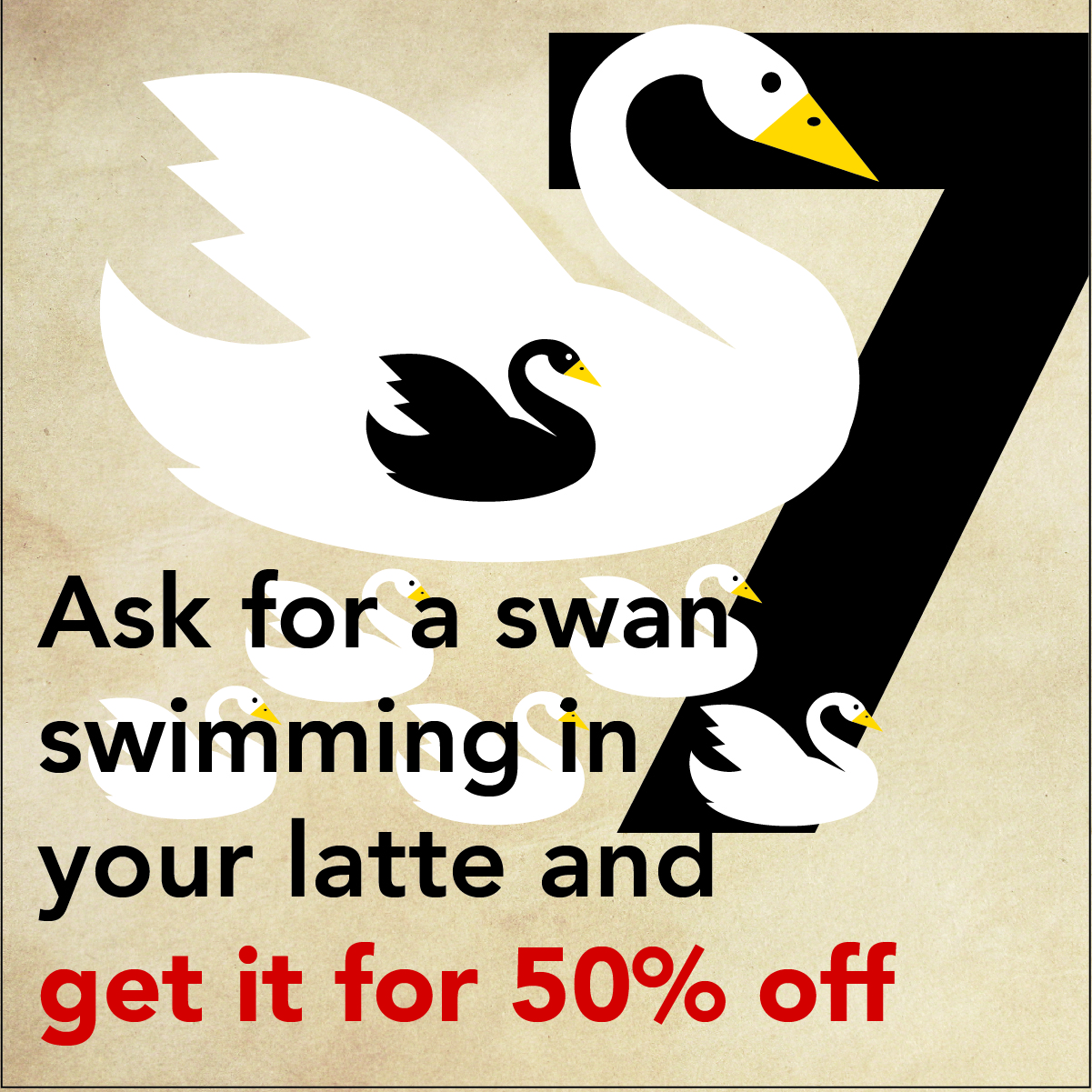 DEC. 18 -  7 SWANS A SWIMMING  Ask for a cocoa or cinnamon swan swimming in your latte and get your drink 50% off at  Vienna Coffee House  or Vienna Coffee at Regas.