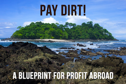 Free 44 Page Ebook: Pay Dirt! - A Blueprint for Creating Wealth Abroad