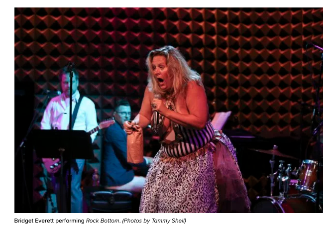 """""""Does this dick make my ass look big?"""" Bridget Everett roars as she sashays toward the stage at Joe's Pub. Dressed in a custom-made, boob-accentuating, bodysuit by Larry Krone's House of Larréon, she wipes off beads of sweat with a towel while swigging from a brown-bagged bottle of chardonnay. Suddenly she tears off the bottom half of her costume to reveal a dildo hanging from her backside. The audience explodes.  And this is only a dress rehearsal.  Last year, with the financial assistance of the National Endowment for the Arts, Joe's Pub commissioned cult alt-cabaret singer Ms. Everett to create Rock Bottom, a show that began a five-week run at the Public Theater September 9. Co-written by Tony-winners Marc Shaiman and Scott Wittman as well as Beastie Boy Adam Horovitz and Matt Ray, Rock Bottom includes songs like """"I'm in Love With a Married Man,"""" which pays reverence to Chris Martin, and """"Let Me Live,"""" an ode, Ms. Everett said, to all her aborted babies. It also includes more introspective, melodious material (""""Why Don't You Kiss Me?"""") and uses more ambitious arrangements, with backup singers and a band.  I meet her for iced coffee and turkey sandwiches on a humid afternoon the day after a raucous, sold-out show with her band, the Tender Moments. Her daytime alter ego meets me in a modest black maxi dress and flip-flops, dripping sweat.  Ms. Everett's voice has a hint of the Midwest, and sounds like a phone sex operator crossed with the narrator of a children's novel. """"It can't just be tits and dick for an hour,"""" she said. Besides belting out raunchy """"club bangers,"""" she also soberly tells stories about her dead father and sister, her mother's failed Broadway dreams, and growing up as a tomboy choir girl in a family of six in Manhattan, Kansas.  """"I think it's important to share all sides, without making it a clichéd 'one-woman show.' I want it to be like a party, but not like you got trapped in the corner with the drunk party girl,"""" she said. """"I want people to fee"""