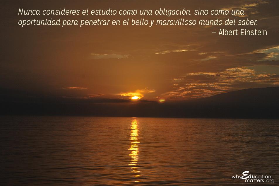 """"""" Nunca consideres el estudio como una obligación, sino como una oportunidad para penetrar en el bello y maravilloso mundo del saber"""". -- Albert Einstein)"""
