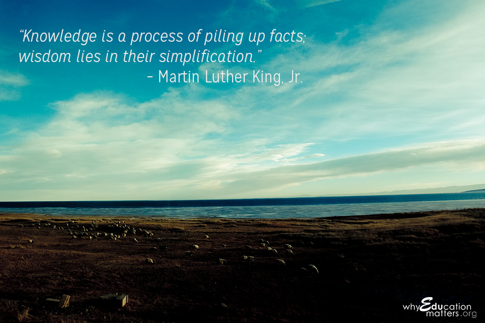 """Knowledge is a process of piling up facts; wisdom lies in their simplification."" – Martin Luther King, Jr."