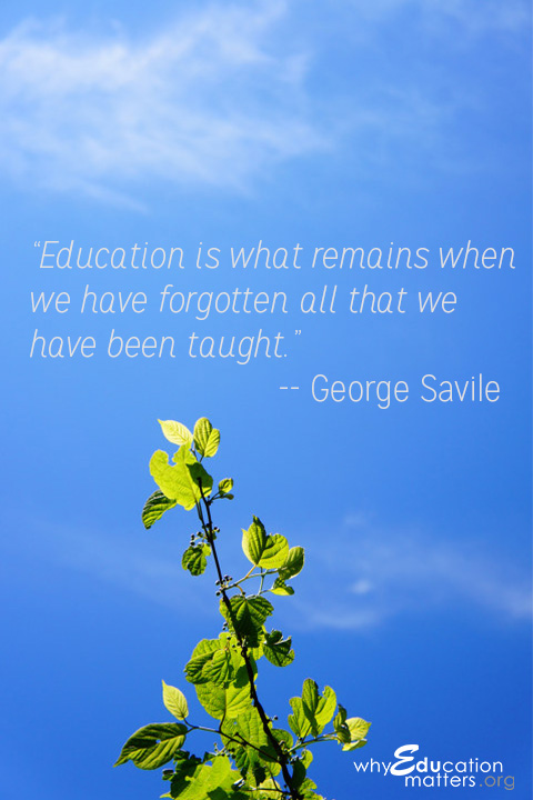 """Education is what remains when we have forgotten all that we have been taught.""-- George Savile"
