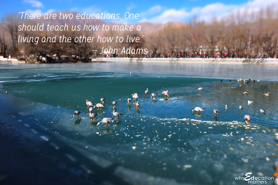 """There are two educations. One should teach us how to make a living and the other how to live.""-- John Adams"