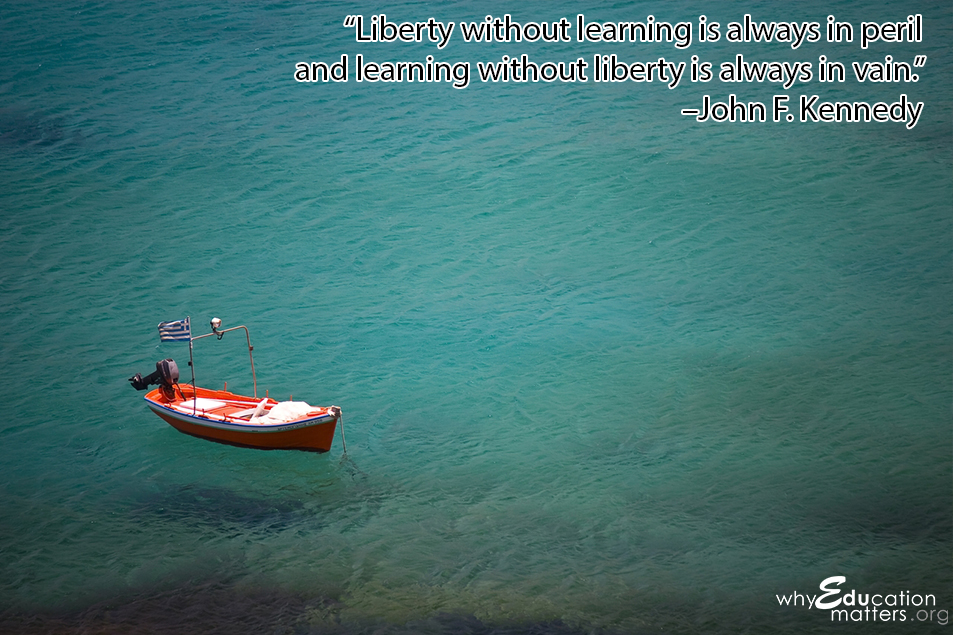 """Liberty without learning is always in peril and learning without liberty is always in vain."" –John F. Kennedy"