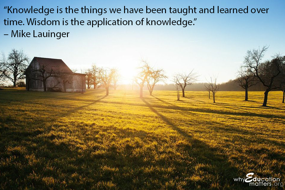 """Knowledge is the things we have been taught and learned over time. Wisdom is the application of knowledge.""  – Mike Lauinger"