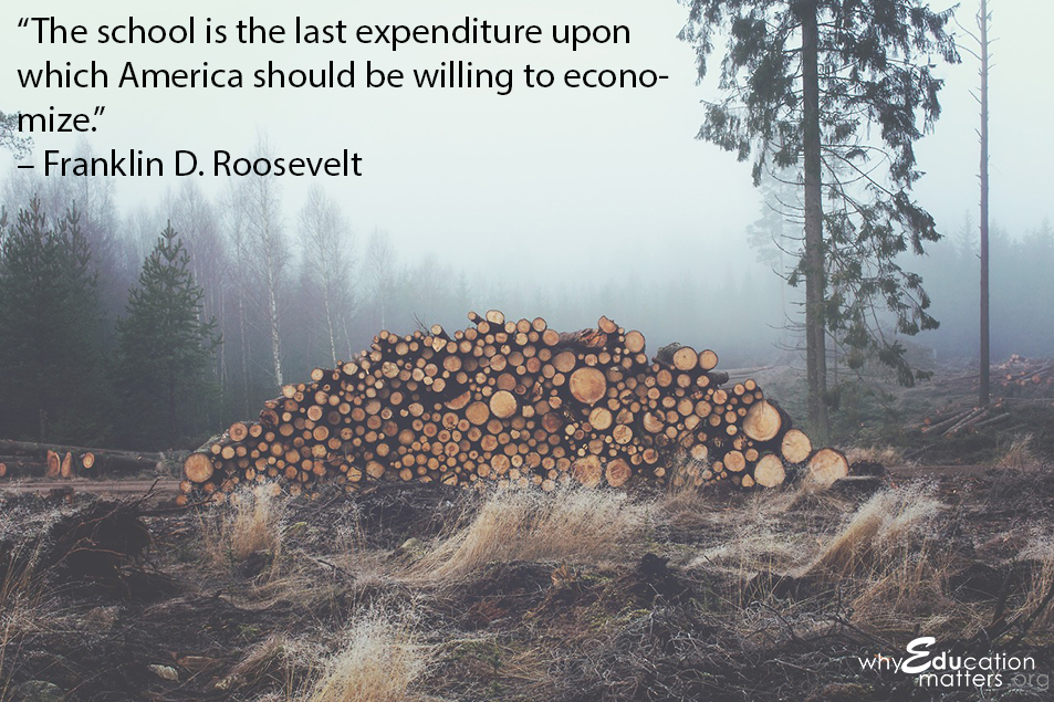 """The school is the last expenditure upon which America should be willing to economize."" – Franklin D. Roosevelt"