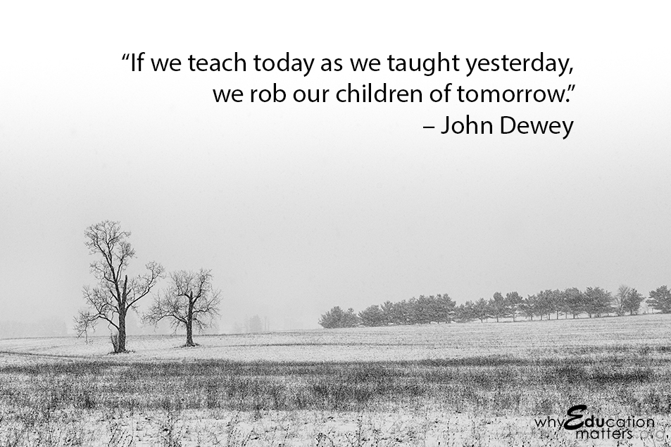 """If we teach today as we taught yesterday, we rob our children of tomorrow."" – John Dewey"