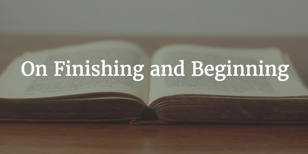 On Finishing and Beginning