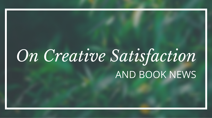 On Creative Satisfaction & Book News