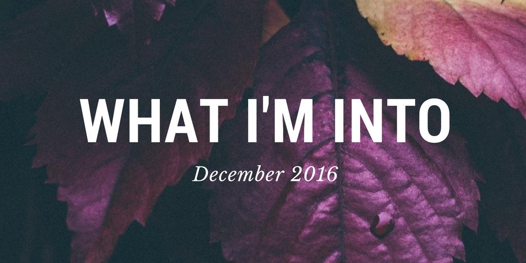 What I'm Into (November 2016)