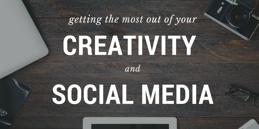 Getting the Most Out of Your Creativity and Social Media