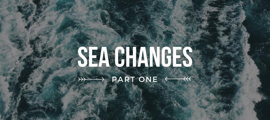 Sea Changes, Part I