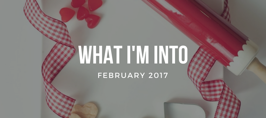 What I'm Into (February 2016)