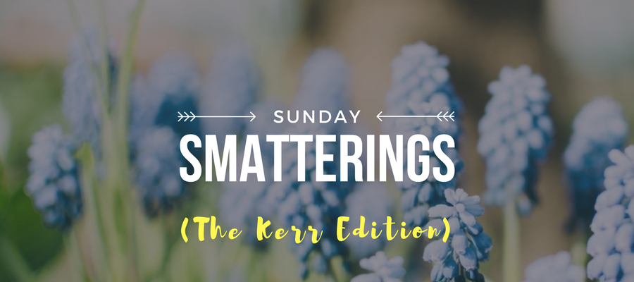 3.5.17 - Sunday Smatterings (The Kerr Edition)