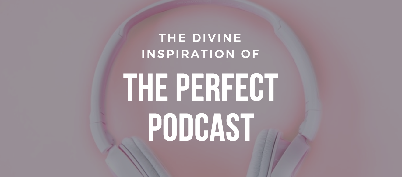 The Divine Inspiration of the Perfect Podcast