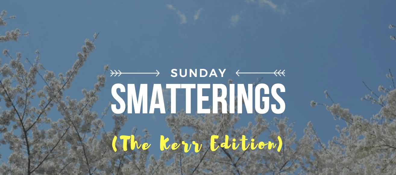 Sunday Smatterings (The Kerr Edition)