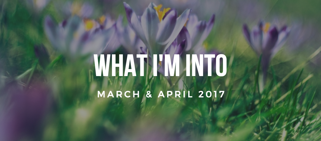 What I'm Into (March & April 2017)