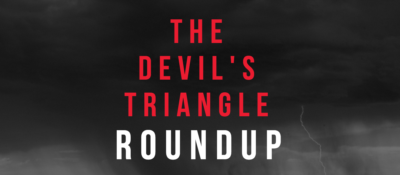 The Devil's Triangle roundup