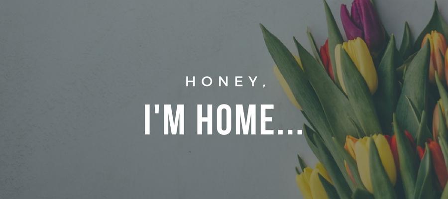 Honey, I'm home...