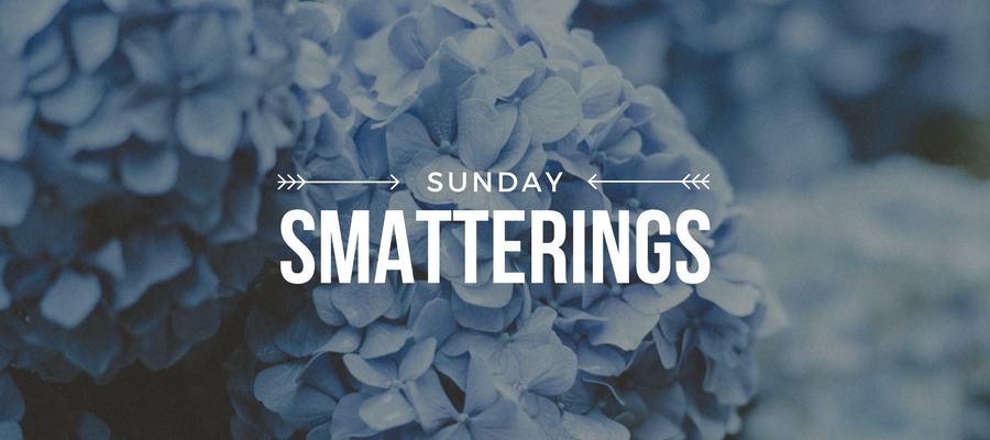 Sunday Smatterings 5.13.18