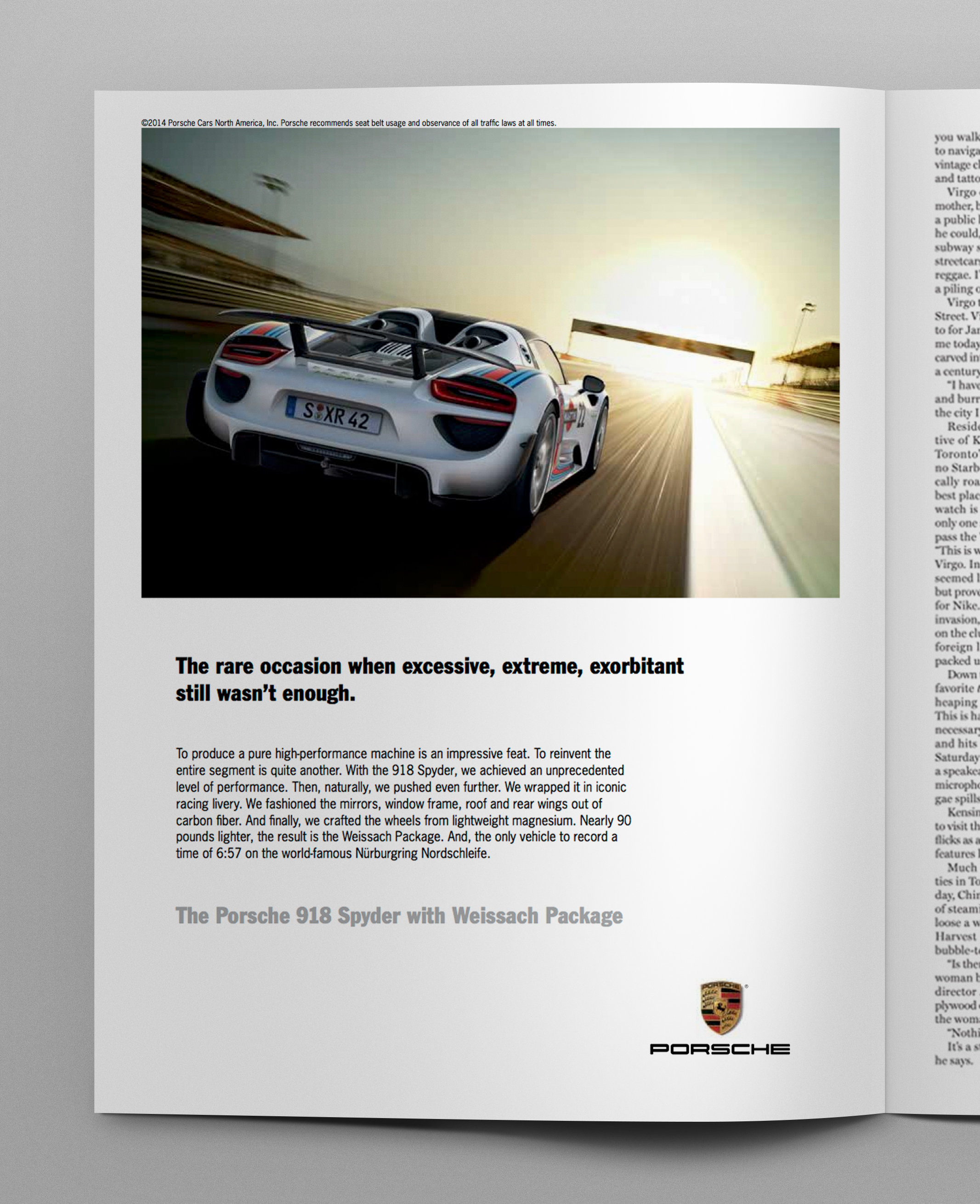 Headline:  The rare occasion when excessive, extreme, exorbitant still wasn't enough.   Body copy:   To produce a pure high-performance machine is an impressive feat. To reinvent the entire segment is quite another. With the 918 Spyder, we achieved an unprecedented level of performance. Then, naturally, we pushed even further. We wrapped it in iconic racing livery. We fashioned the mirrors, window frame, roof and rear wings out of carbon fiber. And finally, we crafted the wheels from lightweight magnesium. Nearly 90 pounds lighter, the result is the Weissach Package. And, the only vehicle to record a time of 6:57 on the world-famous Nürburgring Nordschleife.