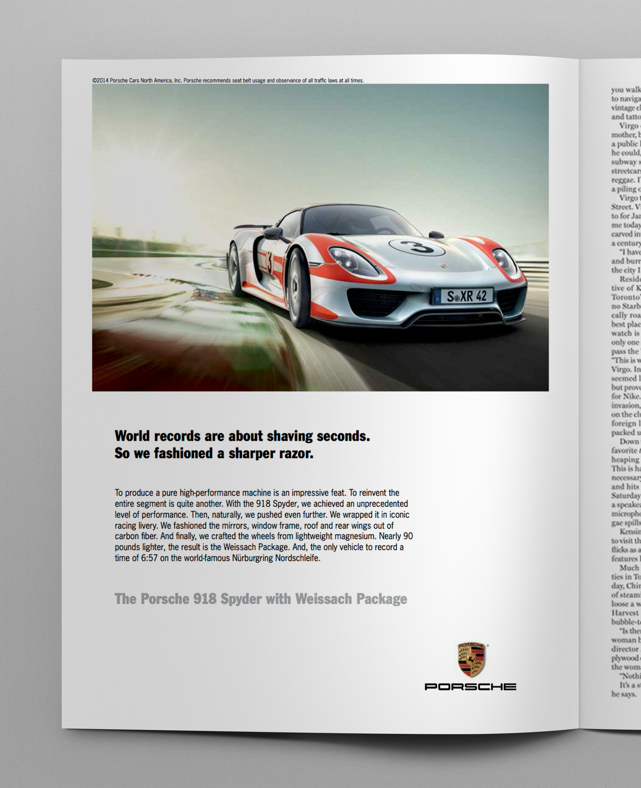 Headline:  World records are about shaving seconds. So we fashioned a sharper razor.   Body copy:   To produce a pure high-performance machine is an impressive feat. To reinvent the entire segment is quite another. With the 918 Spyder, we achieved an unprecedented level of performance. Then, naturally, we pushed even further. We wrapped it in iconic racing livery. We fashioned the mirrors, window frame, roof and rear wings out of carbon fiber. And finally, we crafted the wheels from lightweight magnesium. Nearly 90 pounds lighter, the result is the Weissach Package. And, the only vehicle to record a time of 6:57 on the world-famous Nürburgring Nordschleife.