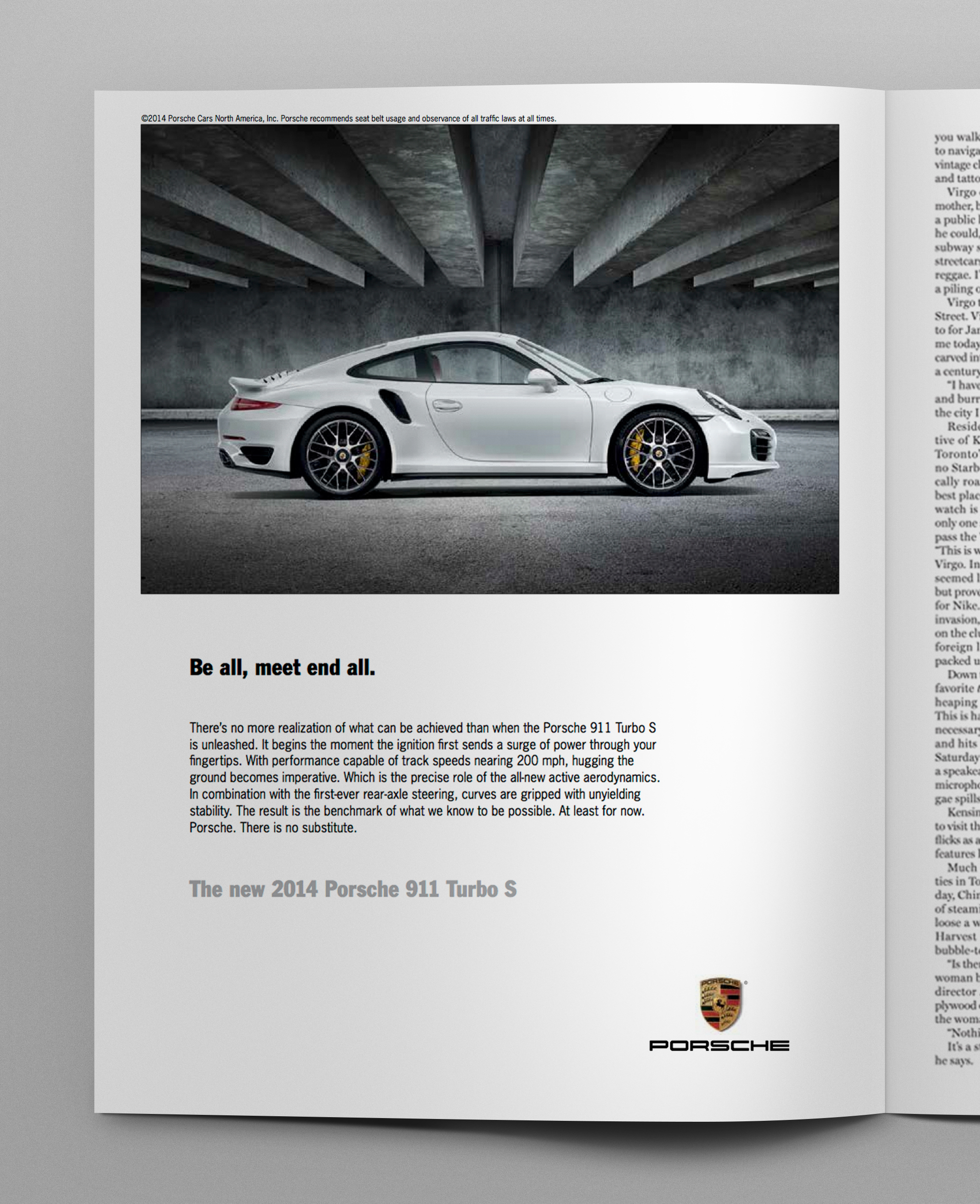 Headline:  Be all, meet end all.  Body copy:   There's no more realization of what can be achieved than when the Porsche 911 Turbo S is unleashed. It begins the moment the ignition first sends a surge of power through your fingertips. With performance capable of track speeds nearing 200 mph, hugging the ground becomes imperative. Which is the precise role of the all-new active aerodynamics. In combination with the first-ever rear-axle steering, curves are gripped with unyielding stability. The result is the benchmark of what we know to be possible. At least for now. Porsche. There is no substitute.