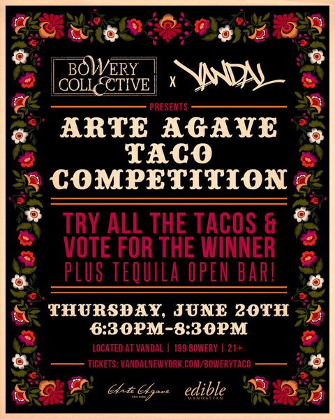 Arte Agave TAco Competition - Top NY chefs will showcase their taco skills to guests and judges who will determine the top dish of the night. Try all the Tacos, sip on Ilegal Mezcal, Viva Tequila, Bocanegra Cerveza and vote for the Winner! All included in the tickets.JUNE 20th | 6:30-8:30pmVANDAL199 BOWERY NY, NY 10002