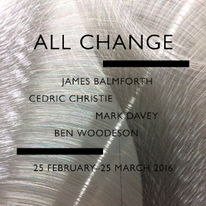 25 FEBRUARY 2016 - 25 MARCH 2016 - ALL CHANGE - JAMES BALMFORTH, CEDRIC CHRISTIE, MARK DAVEY & BEN WOODESON