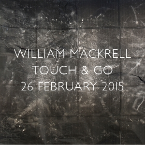 26 FEBRUARY 2015 - 2 APRIL 2015 - TOUCH & GO - WILLIAM MACKRELL